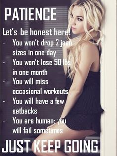 Fitness Matters #42: Patience. Let's be honest here. You won't drop 2 jean sizes in one day. You won't lose 50 lbs in one month. You will miss occasional workouts. You will have a few setbacks. You are human, you will fail sometimes. Just keep going.