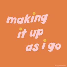 making it up as i go / by the uncommon place