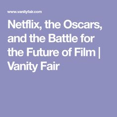 Netflix, the Oscars, and the Battle for the Future of Film | Vanity Fair