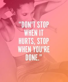 """Don't stop when it hurts, stop when you're done."""