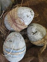 Cement eggs! OR wrap burlap, twine & homespun fabric around any eggs!