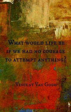 """""""What would life be if we had no courage to attempt anything?"""" --Vincent Van Gogh"""