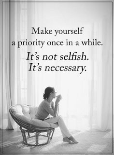 Quotes Make yourself a priority once in a while. It's not selfish. It's necessary.