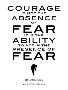 """Courage is not the absence of fear. It is the ability to act in the presence of fear."" ~ Bruce Lee #quote #fear #courage http://papasteves.com"