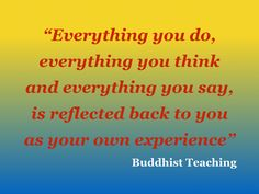 """""""Everything you do, everything you think and everything you say, is reflected back to you as your own experience"""" Buddhist Teaching"""