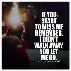 If you start to #miss me remember, I didn't walk away, you let me go. #missingsomeone #ex #love #friends #walkaway #relationships