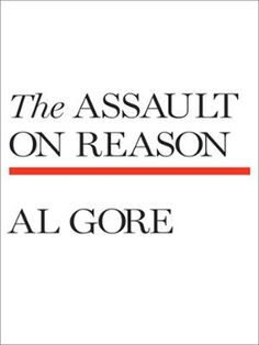 The Assault on Reason by Al Gore, Click to Start Reading eBook, A visionary analysis of how the politics of fear, secrecy, cronyism, and blind faith has combined wit