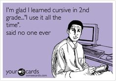 I'm glad I learned cursive in 2nd grade...'I use it all the time'. said no one ever.