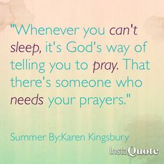 """""""Whenever you can't sleep, it's God's way of telling you to pray. That there's someone who needs your prayers."""" ~Karen Kingsbury      ~Summer"""