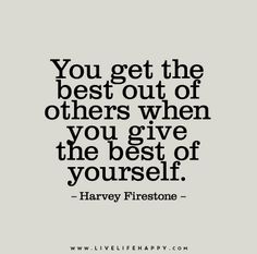 """""""You get the best out of others when you give the best of yourself."""" - Harvey Firestone"""
