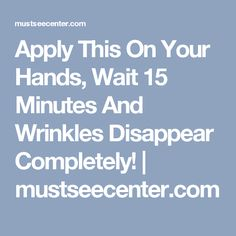 Apply This On Your Hands, Wait 15 Minutes And Wrinkles Disappear Completely! | mustseecenter.com