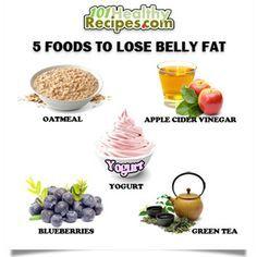 5 Foods to Lose Belly Fat  1. Oatmeal  2. Apple Cider Vinegar  3. Yogurt  4. Blueberries  5. Green Tea