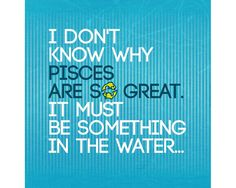 """Pisces: """"I don't know why Pisces are so great. It must be something in the water...."""""""