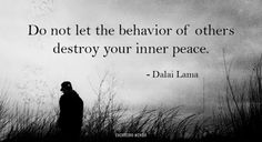 """Do not let the behavior of others destroy your inner peace.""  - Dalai Lama -"