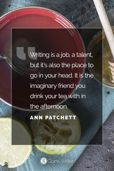 """""""Writing is a job, a talent, but it's also the place to go in your head. It is the imaginary friend you drink your tea with in the afternoon."""" ―Ann Patchett"""