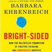 """Americans are a """"positive"""" people - cheerful, optimistic, and upbeat: this is our reputation as well as our self-image. But more than a temperament, being positive, we are told, is the key to success and prosperity. In this utterly original take on the American frame of mind, Barbara Ehrenreich traces the strange career of our sunny outlook from its origins as a marginal 19th-century healing technique to its enshrinement as a dominant, almost mandatory, cultural attitude."""