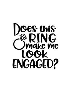 Does This Ring Make Me Look Engaged, Me Look Engaged svg, Wedding svg file for cricut, Diamond Ring Silhouette Cameo Free, Silhouette Vinyl, Cricut Wedding, Wedding Stamps, Wedding Scrapbook, Engagement Quotes, Engagement Couple, Just Engaged, Cricut Craft Room