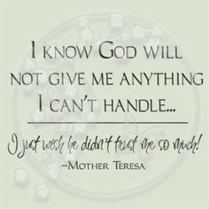 I know God will not give me anything I can't handle… I just wish he didn't trust me so much! Mother Teresa