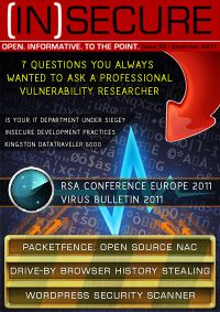 INSECURE MAGAZINE 32  7 questions you always wanted to ask a professional vulnerability researcher  Insights on drive-by browser history stealing  Review: Kingston DataTraveler 6000  RSA Conference Europe 2011  PacketFence: Because NAC doesn't have to be hard!  Information security and the threat landscape with Raj Samani  Security is a dirty word  Smartphone apps are not that smart: Insecure development practices  Virus Bulletin 2011  Infosec professionals: Accomplishing ...