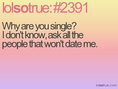 Why are you single? I don't know, ask all the people that won't date me.