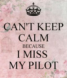 Can't keep calm because I miss you, my pilot.