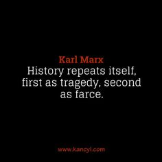 """History repeats itself, first as tragedy, second as farce."", Karl Marx"