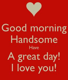 Image from http://sd.keepcalm-o-matic.co.uk/i/good-morning-handsome-have-a-great-day-i-love-you.png.
