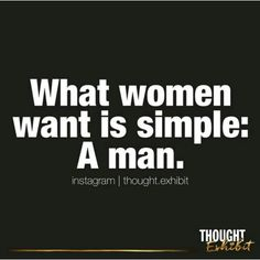 What women want is simple : A man  The definition of a man is: a man. If you need a definition, you are not a man.
