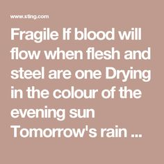 Fragile  If blood will flow when flesh and steel are one Drying in the colour of the evening sun Tomorrow's rain will wash the stains away But something in our minds will always stay Perhaps this final act was meant To clinch a lifetime's argument That nothing comes from violence and nothing ever could For all those born beneath an angry star Lest we forget how fragile we are  On and on the rain will fall Like tears from a star, like tears from a star On and on the rain will say How fragile…