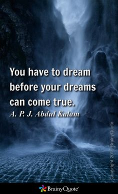 You have to dream before your dreams can come true. - A. P. J. Abdul Kalam