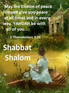May the Elohim of peace Himself give you peace at all times and in every way.  YAHUAH be with all of you. ~2 Thessalonians 3:16 --Shabbat Shalom--