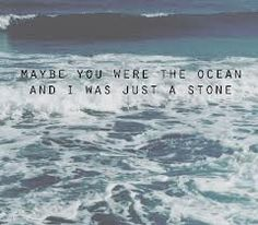 maybe you were the ocean and i was just a stone