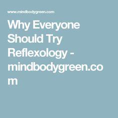 Why Everyone Should Try Reflexology - mindbodygreen.com
