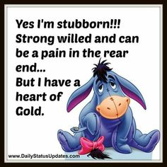 Stubborn So I was once told Eeyore Quotes, Winnie The Pooh Quotes, Winnie The Pooh Friends, Cute Quotes, Great Quotes, Funny Quotes, Inspiring Quotes About Life, Inspirational Quotes, Motivational