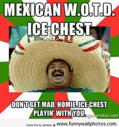 Mexican Word of the Day:  Ice Chest   ...I'm just playin'...
