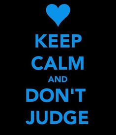 Keep Calm don't judge. God is the ONLY judge!