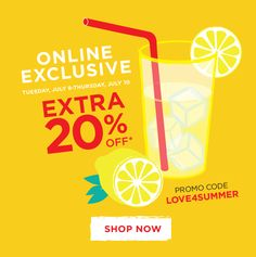 ONLINE EXCLUSIVE - TUESDAY, JULY 8-THURSDAY, JULY 10 - EXTRA 20% OFF* - PROMO CODE - LOVE4SUMMER - SHOP NOW