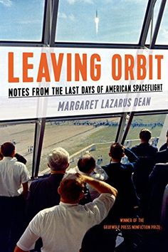 Leaving Orbit: Notes from the Last Days of American Spaceflight by Margaret Lazarus Dean  Walter Sci/Eng Library Sci/Eng Books (Level F) (TL521.312 .D43 2015)