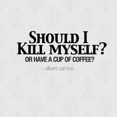 """Should I kill myself? Or have a cup of coffee?"" - Albert Camus"