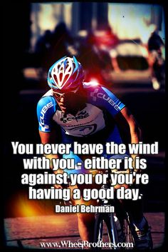 """You never have the wind with you- either it is against you or you're having a good day.""- Daniel Behrman #quote #inspiration #cycling"