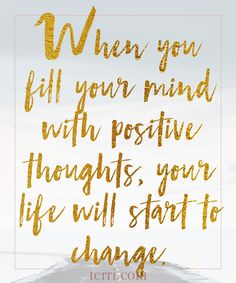 When you fill your mind with positive thoughts, your life will start to change. For more weekly podcast, motivational quotes and biblical, faith teachings as well as success tips, follow Terri Savelle Foy on Pinterest, Instagram, Facebook, Youtube or Twitter!