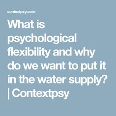 What is psychological flexibility and why do we want to put it in the water supply?   Contextpsy