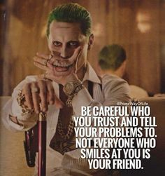 Be careful and don't be stupid to tell your whole past and future plans to the person who smiles at you.