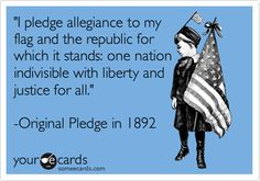 'I pledge allegiance to my flag and the republic for which it stands: one nation indivisible with liberty and justice for all.' -Original Pledge in 1892.