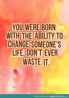You were born with the ability to change someone's life. Don't waste it. #wisdom #affirmations