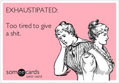 EXHAUSTIPATED: Too tired to give a shit.