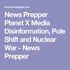 News Prepper  Planet X Media Disinformation, Pole Shift and Nuclear War - News Prepper