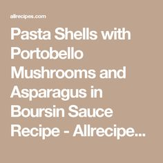 Pasta Shells with Portobello Mushrooms and Asparagus in Boursin Sauce Recipe - Allrecipes.com