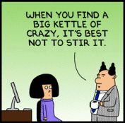 """When you find a big kettle of crazy, it's best not to stir it."" Words to live by, sir. Words to live by. #Dilbert."