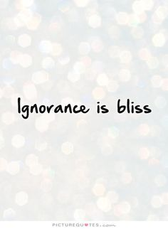 Ignorance is bliss. Picture Quotes.